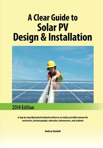 A Clear Guide To Solar PV Design & Installation: A Step-by-step Illustrated Textbook Written In An Easily Accessible Manner For Contractors, Businesspeople, Advocates, Homeowners, And Students